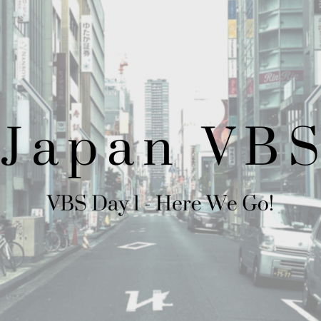 2019 Japan VBS: Day 1 – Here We Go!