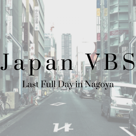 2019 Japan VBS: Last Full Day in Nagoya