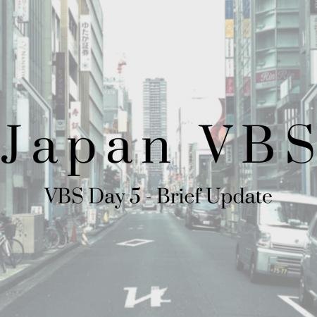 2019 Japan VBS: Day 5 – Brief Update